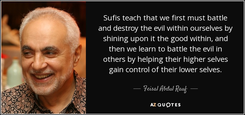 Sufis teach that we first must battle and destroy the evil within ourselves by shining upon it the good within, and then we learn to battle the evil in others by helping their higher selves gain control of their lower selves. - Feisal Abdul Rauf