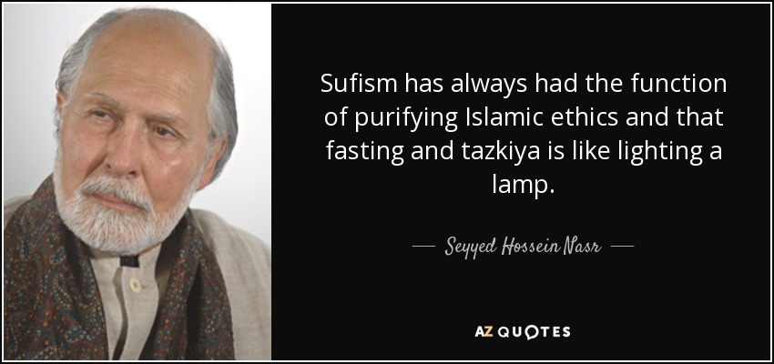 Sufism has always had the function of purifying Islamic ethics and that fasting and tazkiya is like lighting a lamp. - Seyyed Hossein Nasr
