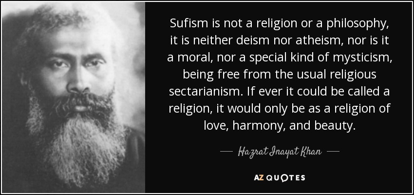 Sufism is not a religion or a philosophy, it is neither deism nor atheism, nor is it a moral, nor a special kind of mysticism, being free from the usual religious sectarianism. If ever it could be called a religion, it would only be as a religion of love, harmony, and beauty. - Hazrat Inayat Khan