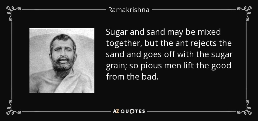 Sugar and sand may be mixed together, but the ant rejects the sand and goes off with the sugar grain; so pious men lift the good from the bad. - Ramakrishna