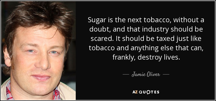 Sugar is the next tobacco, without a doubt, and that industry should be scared. It should be taxed just like tobacco and anything else that can, frankly, destroy lives, - Jamie Oliver
