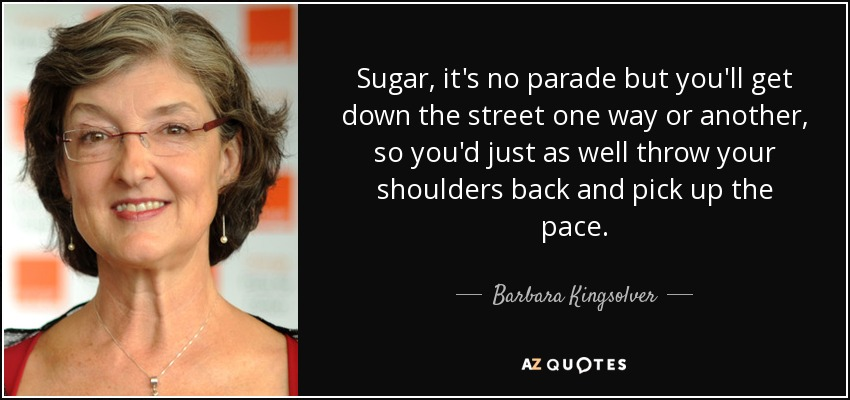 Sugar, it's no parade but you'll get down the street one way or another, so you'd just as well throw your shoulders back and pick up the pace. - Barbara Kingsolver