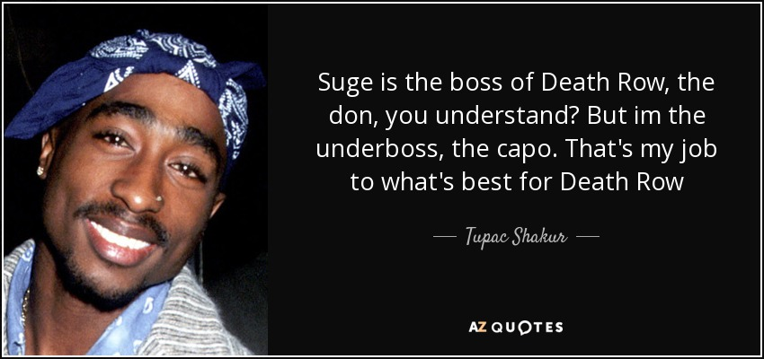 Suge is the boss of Death Row, the don, you understand? But im the underboss, the capo. That's my job to what's best for Death Row - Tupac Shakur