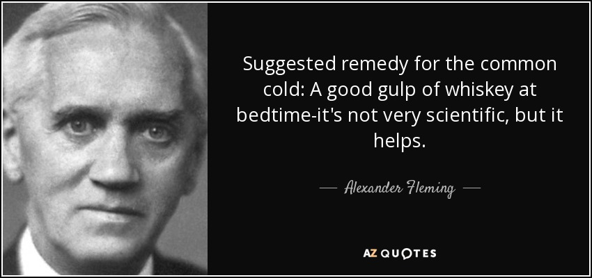 Suggested remedy for the common cold: A good gulp of whiskey at bedtime-it's not very scientific, but it helps. - Alexander Fleming