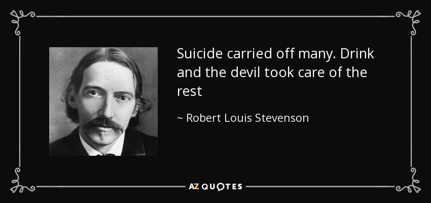 Suicide carried off many. Drink and the devil took care of the rest - Robert Louis Stevenson