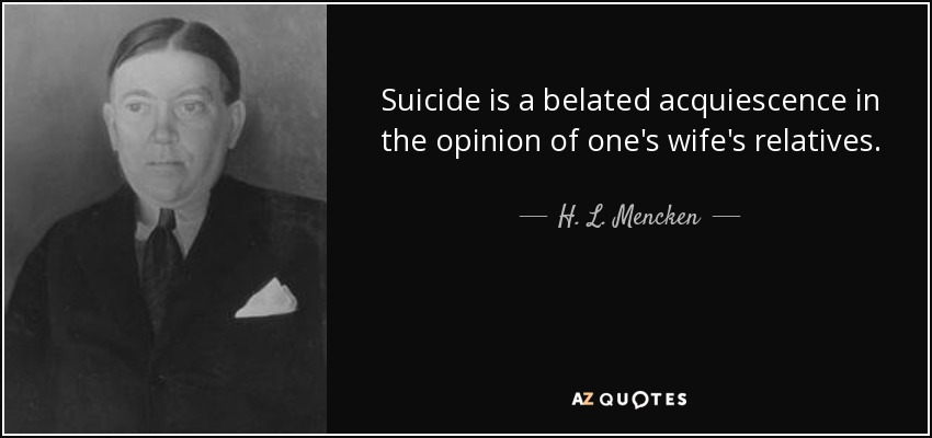 Suicide is a belated acquiescence in the opinion of one's wife's relatives. - H. L. Mencken