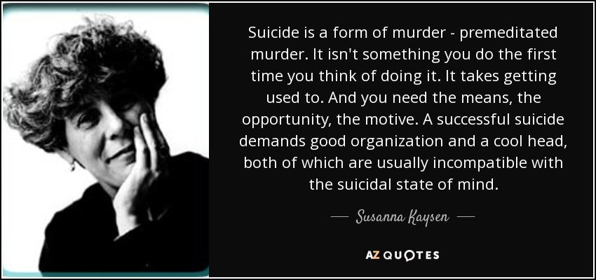 Suicide is a form of murder - premeditated murder. It isn't something you do the first time you think of doing it. It takes getting used to. And you need the means, the opportunity, the motive. A successful suicide demands good organization and a cool head, both of which are usually incompatible with the suicidal state of mind. - Susanna Kaysen
