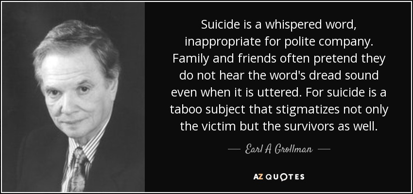 Suicide is a whispered word, inappropriate for polite company. Family and friends often pretend they do not hear the word's dread sound even when it is uttered. For suicide is a taboo subject that stigmatizes not only the victim but the survivors as well. - Earl A Grollman