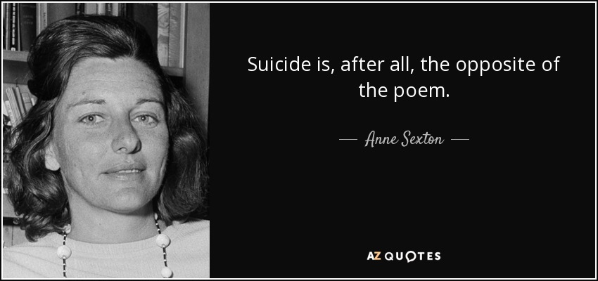 Suicide is, after all, the opposite of the poem. - Anne Sexton
