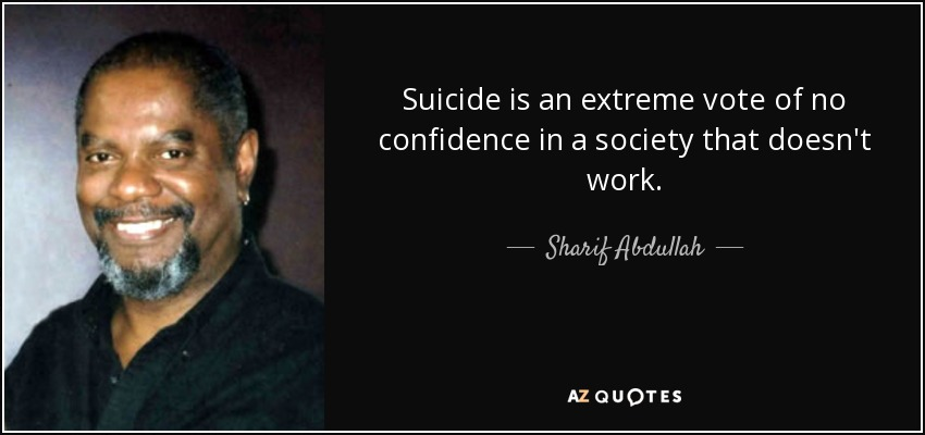 Suicide is an extreme vote of no confidence in a society that doesn't work. - Sharif Abdullah