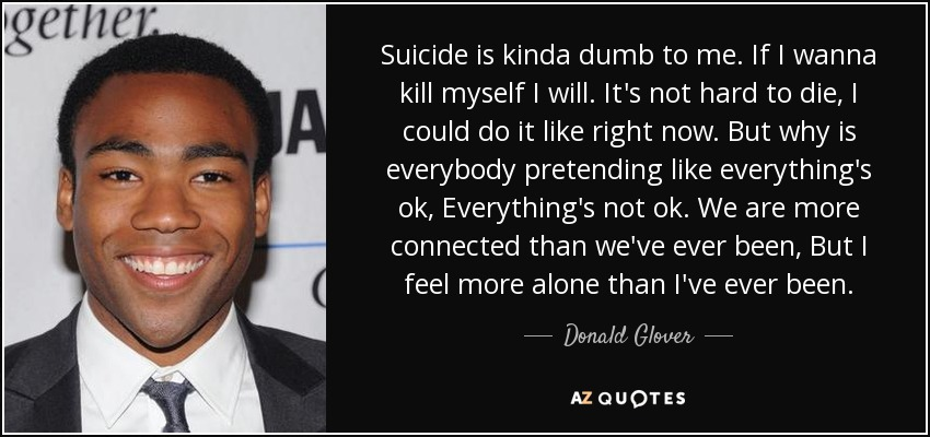 Suicide is kinda dumb to me. If I wanna kill myself I will. It's not hard to die, I could do it like right now. But why is everybody pretending like everything's ok, Everything's not ok. We are more connected than we've ever been, But I feel more alone than I've ever been. - Donald Glover