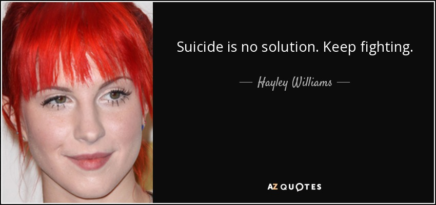 Suicide is no solution. Keep fighting. - Hayley Williams