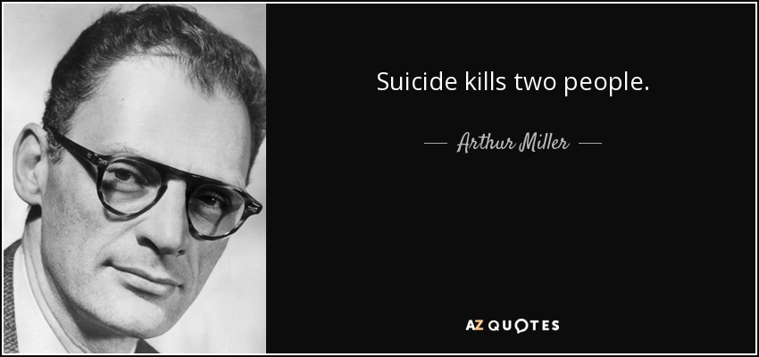 Suicide kills two people. - Arthur Miller