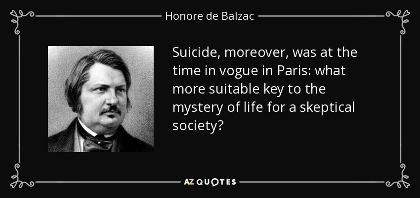 Suicide, moreover, was at the time in vogue in Paris: what more suitable key to the mystery of life for a skeptical society? - Honore de Balzac