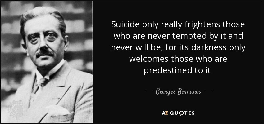 Suicide only really frightens those who are never tempted by it and never will be, for its darkness only welcomes those who are predestined to it. - Georges Bernanos