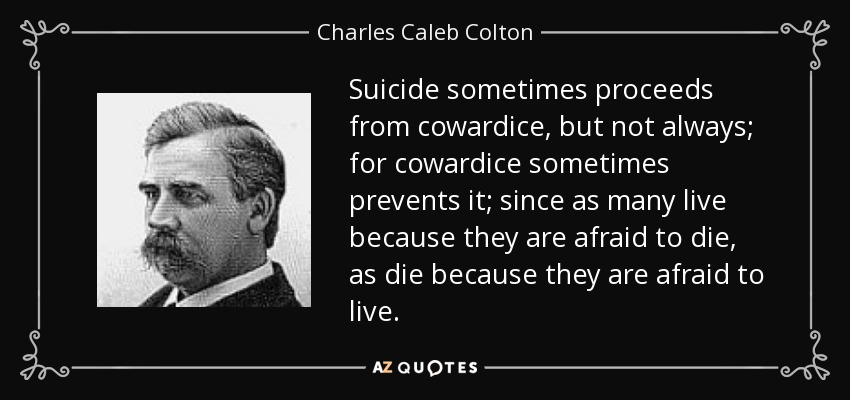 Suicide sometimes proceeds from cowardice, but not always; for cowardice sometimes prevents it; since as many live because they are afraid to die, as die because they are afraid to live. - Charles Caleb Colton