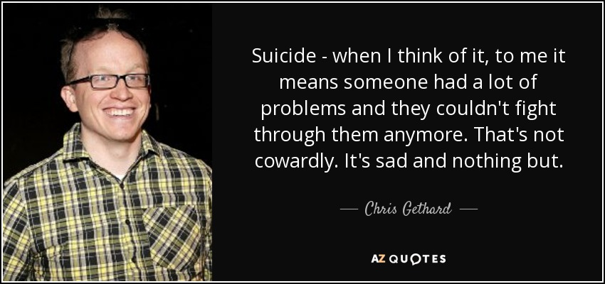 Suicide - when I think of it, to me it means someone had a lot of problems and they couldn't fight through them anymore. That's not cowardly. It's sad and nothing but. - Chris Gethard