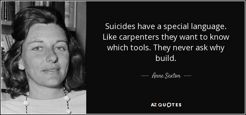 Suicides have a special language. Like carpenters they want to know which tools. They never ask why build. - Anne Sexton