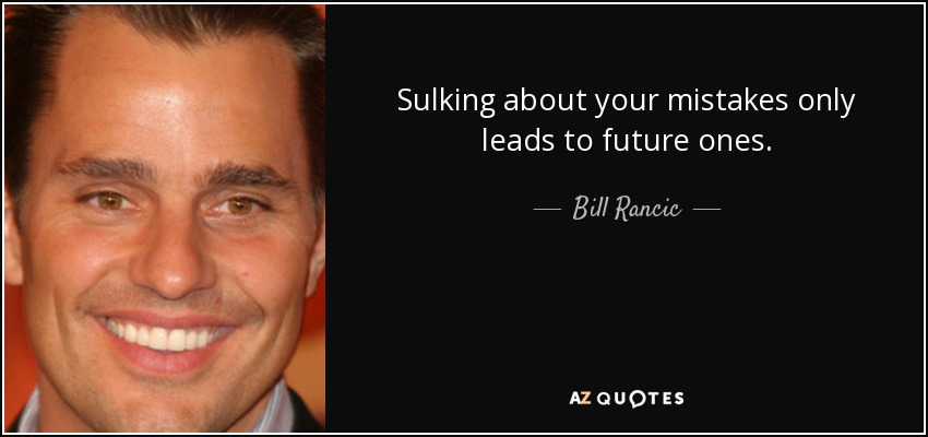 Sulking about your mistakes only leads to future ones. - Bill Rancic