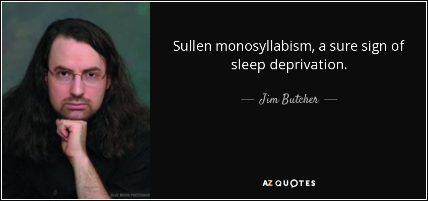 Sullen monosyllabism, a sure sign of sleep deprivation. - Jim Butcher