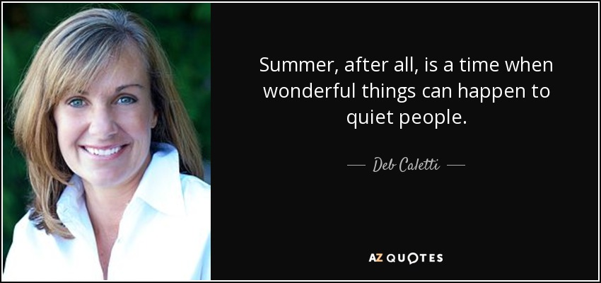 Summer, after all, is a time when wonderful things can happen to quiet people. - Deb Caletti