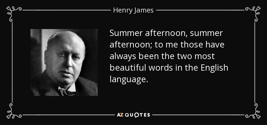 Summer afternoon, summer afternoon; to me those have always been the two most beautiful words in the English language. - Henry James