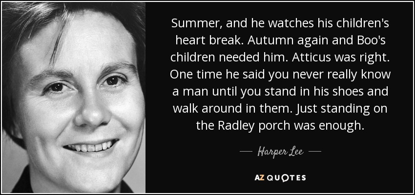 Summer, and he watches his children's heart break. Autumn again and Boo's children needed him. Atticus was right. One time he said you never really know a man until you stand in his shoes and walk around in them. Just standing on the Radley porch was enough. - Harper Lee