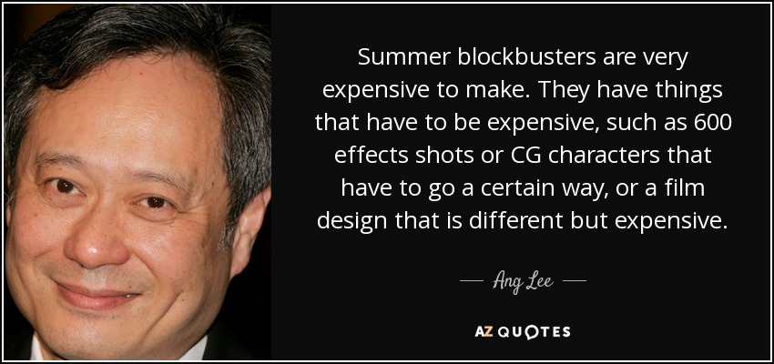 Summer blockbusters are very expensive to make. They have things that have to be expensive, such as 600 effects shots or CG characters that have to go a certain way, or a film design that is different but expensive. - Ang Lee