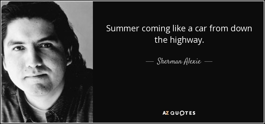 Summer coming like a car from down the highway. - Sherman Alexie