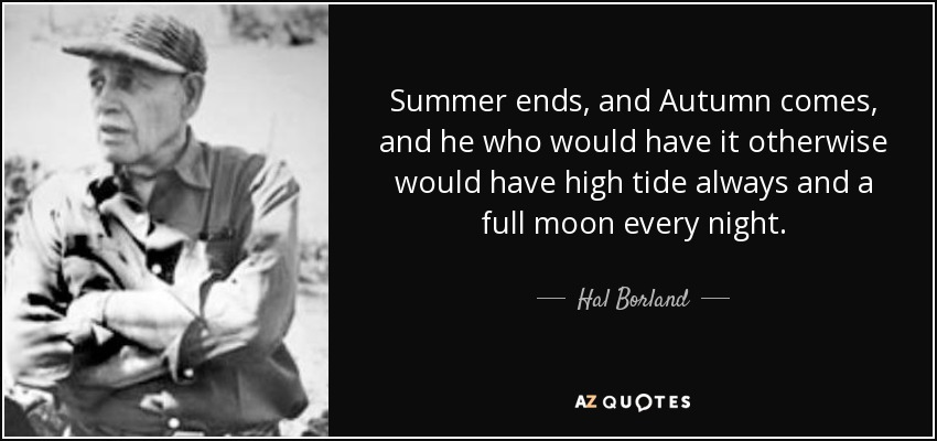 Summer ends, and Autumn comes, and he who would have it otherwise would have high tide always and a full moon every night. - Hal Borland