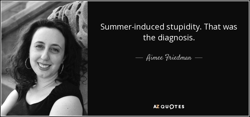 Summer-induced stupidity. That was the diagnosis. - Aimee Friedman