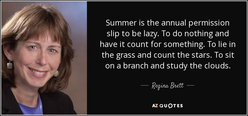 Summer is the annual permission slip to be lazy. To do nothing and have it count for something. To lie in the grass and count the stars. To sit on a branch and study the clouds. - Regina Brett