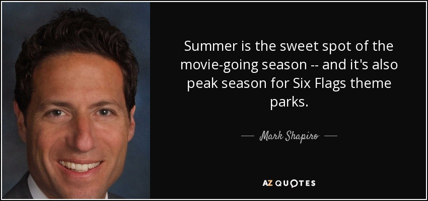 Summer is the sweet spot of the movie-going season -- and it's also peak season for Six Flags theme parks. - Mark Shapiro