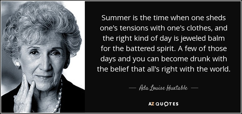 Summer is the time when one sheds one's tensions with one's clothes, and the right kind of day is jeweled balm for the battered spirit. A few of those days and you can become drunk with the belief that all's right with the world. - Ada Louise Huxtable