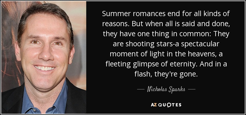 Summer romances end for all kinds of reasons. But when all is said and done, they have one thing in common: They are shooting stars-a spectacular moment of light in the heavens, a fleeting glimpse of eternity. And in a flash, they're gone. - Nicholas Sparks