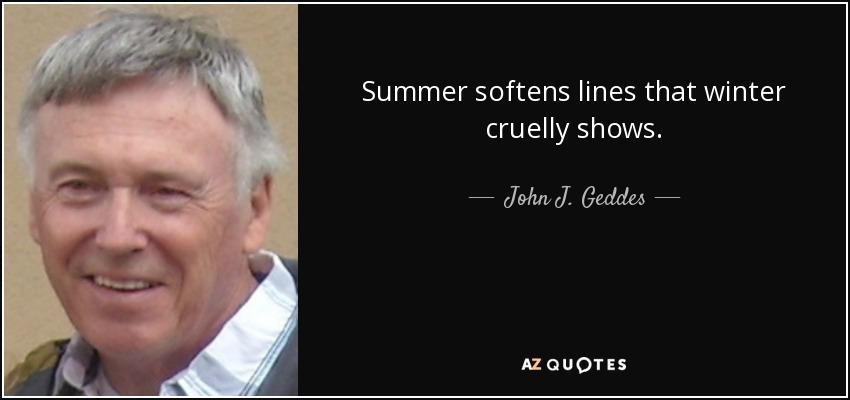 Summer softens lines that winter cruelly shows. - John J. Geddes