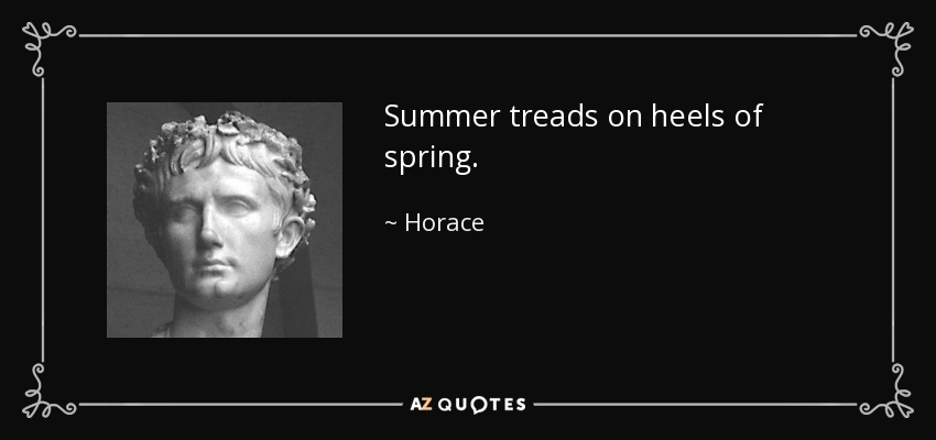 Summer treads on heels of spring. - Horace