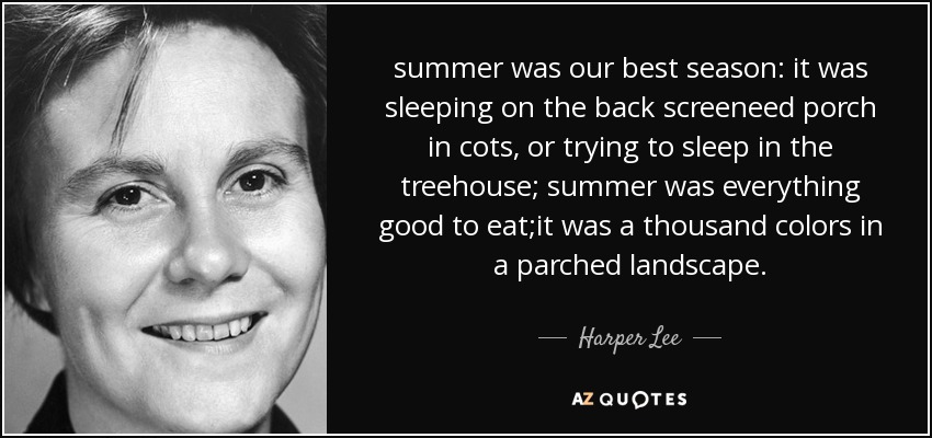 summer was our best season: it was sleeping on the back screeneed porch in cots, or trying to sleep in the treehouse; summer was everything good to eat;it was a thousand colors in a parched landscape. - Harper Lee