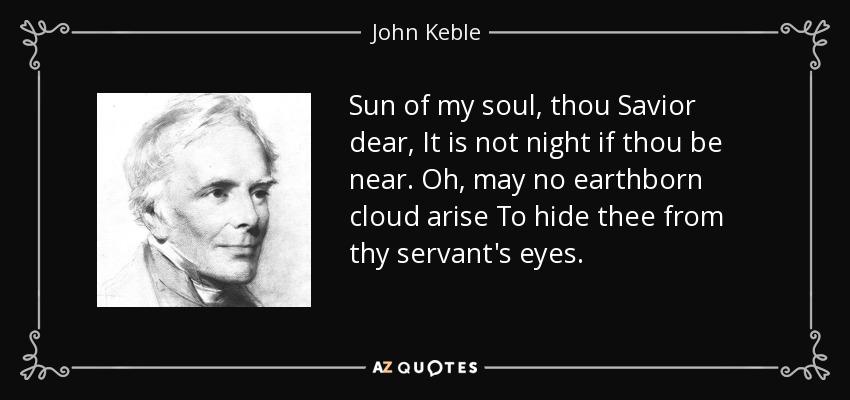 Sun of my soul, thou Savior dear, It is not night if thou be near. Oh, may no earthborn cloud arise To hide thee from thy servant's eyes. - John Keble