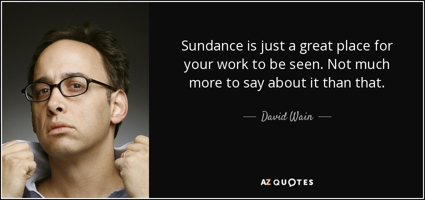 Sundance is just a great place for your work to be seen. Not much more to say about it than that. - David Wain