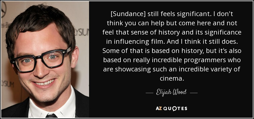 [Sundance] still feels significant. I don't think you can help but come here and not feel that sense of history and its significance in influencing film. And I think it still does. Some of that is based on history, but it's also based on really incredible programmers who are showcasing such an incredible variety of cinema. - Elijah Wood