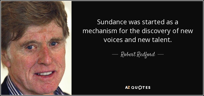 Sundance was started as a mechanism for the discovery of new voices and new talent. - Robert Redford