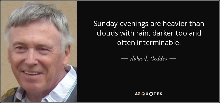 Sunday evenings are heavier than clouds with rain, darker too and often interminable. - John J. Geddes