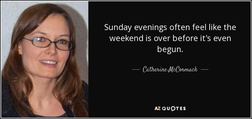 Sunday evenings often feel like the weekend is over before it's even begun. - Catherine McCormack