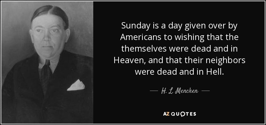 Sunday is a day given over by Americans to wishing that the themselves were dead and in Heaven, and that their neighbors were dead and in Hell. - H. L. Mencken