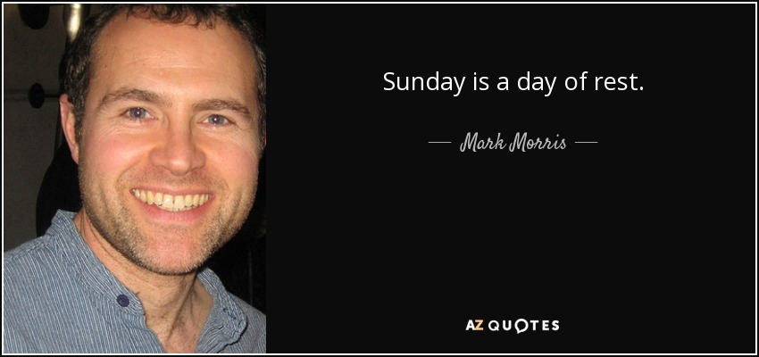 Sunday is a day of rest. - Mark Morris