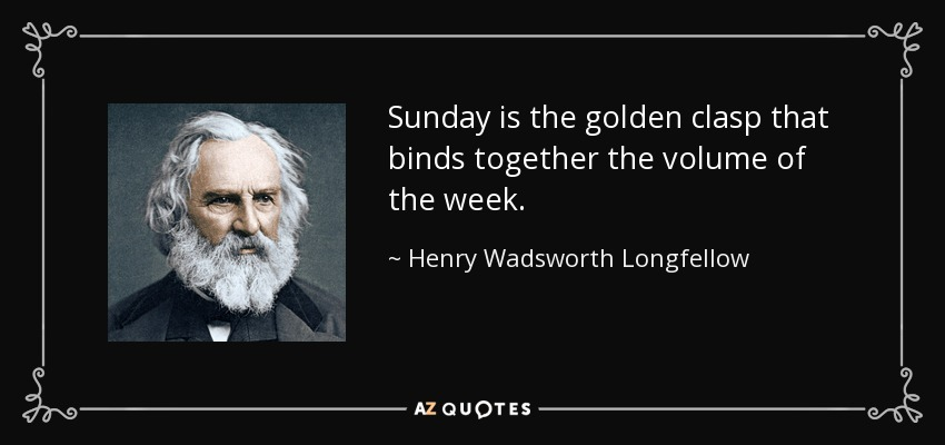 Sunday is the golden clasp that binds together the volume of the week. - Henry Wadsworth Longfellow