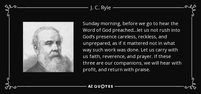 Sunday morning, before we go to hear the Word of God preached...let us not rush into God's presence careless, reckless, and unprepared, as if it mattered not in what way such work was done. Let us carry with us faith, reverence, and prayer. If these three are our companions, we will hear with profit, and return with praise. - J. C. Ryle