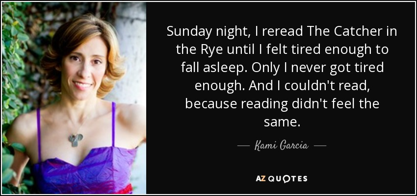 Sunday night, I reread The Catcher in the Rye until I felt tired enough to fall asleep. Only I never got tired enough. And I couldn't read, because reading didn't feel the same. - Kami Garcia