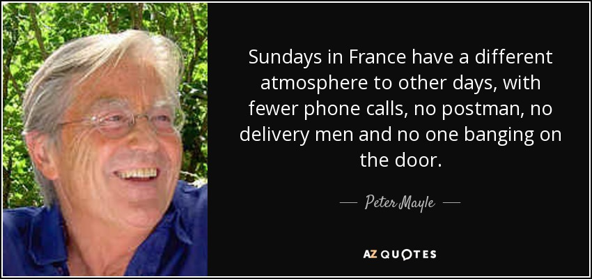 Sundays in France have a different atmosphere to other days, with fewer phone calls, no postman, no delivery men and no one banging on the door. - Peter Mayle